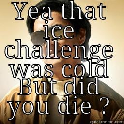 Ice Bucket Challenge. Did you die?